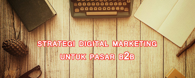 strategi digital marketing untuk pasar business to business 768x308 » Ini Strategi Digital Marketing yang Efektif untuk Segmen Pasar B2B